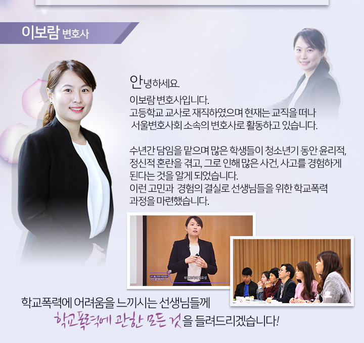 이보람 변호사. 고등학교 교사로 재직하였으며 현재는 교직을 떠나 서울변호사회 소속의 변호사로 활동. 학교폭력에 어려움을 느끼시는 선생님들께 학교폭력에 관한 모든 것을 들려드리겠습니다.