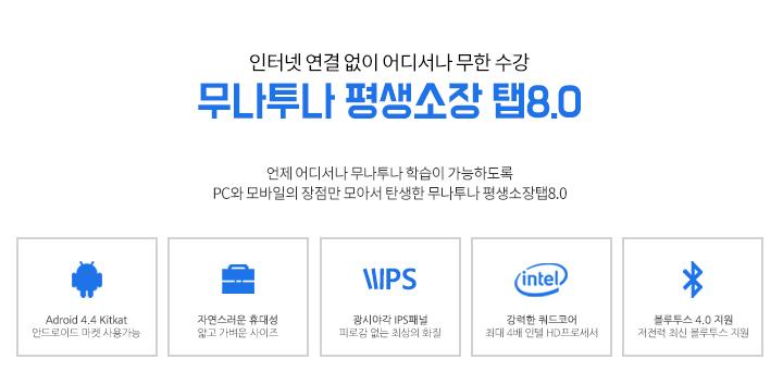 인터넷 연결 없이 어디서나 무한 수강 무나투나 평생소장 탭 8.0 안드로이드, 휴대성, 광시야각 IPS패널, 강력한쿼드코어, 블루투스 4.0지원.